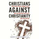 Christians Against Christianity How Right-Wing Evangelicals Are Destroying Our Nation and Our Faith, Obery M. Hendricks Jr