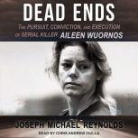 Dead Ends The Pursuit, Conviction, and Execution of Serial Killer Aileen Wuornos, Joseph Michael Reynolds