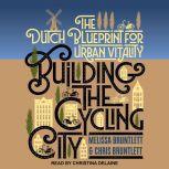 Building the Cycling City The Dutch Blueprint for Urban Vitality, Chris Bruntlett