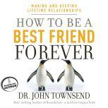 How to Be a Best Friend Forever Making and Keeping Lifetime Relationships, John Townsend