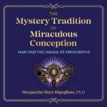 The Mystery Tradition of Miraculous Conception Mary and the Lineage of Virgin Births, Marguerite Mary Rigoglioso
