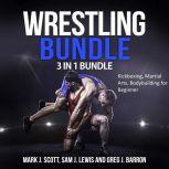 Wrestling Bundle: 3 in 1 Bundle, Kickboxing, Martial Arts, Bodybuilding for Beginner, Mark J. Scott