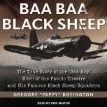 """Baa Baa Black Sheep The True Story of the """"Bad Boy"""" Hero of the Pacific Theatre and His Famous Black Sheep Squadron, Gregory Pappy Boyington"""