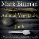 Animal, Vegetable, Junk A History of Food, from Sustainable to Suicidal, Mark Bittman