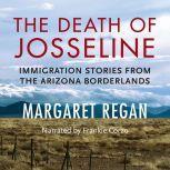 The Death of Josseline Immigration Stories from the Arizona Borderlands, Margaret Regan