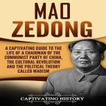 Mao Zedong A Captivating Guide to the Life of a Chairman of the Communist Party of China, the Cultural Revolution and the Political Theory of Maoism, Captivating History