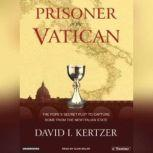Prisoner of the Vatican The Popes' Secret Plot to Capture Rome from the New Italian State, David I. Kertzer