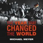 The Year That Changed the World The Untold Story Behind the Fall of the Berlin Wall, Michael Meyer
