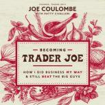 Becoming Trader Joe How I Did Business My Way and Still Beat the Big Guys, Joe Coulombe