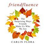 Friendfluence The Surprising Ways Friends Make Us Who We Are, Carlin Flora