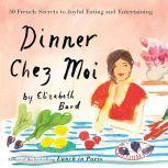 Dinner Chez Moi 50 French Secrets to Joyful Eating and Entertaining, Elizabeth Bard