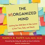 The Disorganized Mind Coaching Your ADHD Brain to Take Control of Your Time, Tasks, and Talents, Nancy A. Ratey