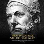 What if Carthage Won the Punic Wars? An Alternative History of the Conflict Between Rome and Carthage, Charles River Editors