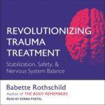 Revolutionizing Trauma Treatment Stabilization, Safety, & Nervous System Balance, Babette Rothschild