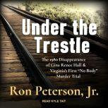 """Under the Trestle The 1980 Disappearance of Gina Renee Hall & Virginia's First """"No Body"""" Murder Trial., Jr. Peterson"""