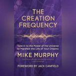 The Creation Frequency Tune In to the Power of the Universe to Manifest the Life of Your Dreams, Mike Murphy