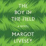 The Boy in the Field A Novel, Margot Livesey