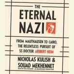 The Eternal Nazi From Mauthausen to Cairo, the Relentless Pursuit of SS Doctor Aribert Heim, Nicholas Kulish