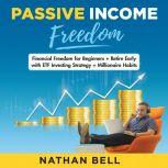 Passive Income Freedom Financial Freedom for Beginners + Retire Early with ETF Investing Strategy + Millionaire Habits, Nathan Bell