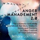 Anger Management 2.0 The Ultimate Self-Help Workbook for Men, Woman, Teens and Parents to Take Control of Your Emotions, Brittany Lux