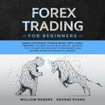Forex Trading for Beginners Simple Strategies to Make Money with Forex Trading: The Best Guide with Basics, Secrets Tactics, and Psychology to Big Profit and Income from the Financial Market, William Rogers