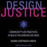 Design Justice Community-Led Practices to Build the Worlds We Need, Sasha Costanza-Chock