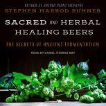 Sacred and Herbal Healing Beers The Secrets of Ancient Fermentation, Stephen Harrod Buhner