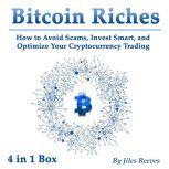 Bitcoin Riches How to Avoid Scams, Invest Smart, and Optimize Your Cryptocurrency Trading, Jiles Reeves