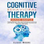 Cognitive Behavioral Therapy Made Simple Highly Effective Tips and Techniques to Retrain your Brain, Overcome Depression, Anxiety and Negative Thoughts., Elisse Moore