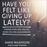 Have You Felt Like Giving Up Lately? Finding Hope and Healing When You Feel Discouraged, David Wilkerson