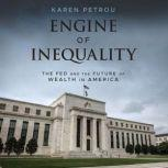 Engine of Inequality The Fed and the Future of Wealth in America, Karen Petrou