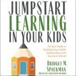 Jumpstart Learning in Your Kids An Easy Guide to Building Your Child's Independence and Success in School, Bridget Spackman
