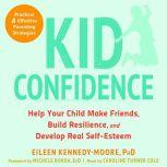 Kid Confidence Help Your Child Make Friends, Build Resilience, and Develop Real Self-Esteem, Eileen Kennedy-Moore