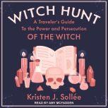 Witch Hunt A Traveler's Guide to the Power and Persecution of the Witch, Kristen J. Sollee