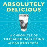 Absolutely Delicious A Chronicle of Extraordinary Dying, Alison Jean Lester