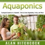 Aquaponics Ecological Systems in a Nutshell – How to Grow Vegetables, Fruits, and More, Alan Hitchcock