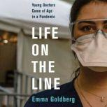 Life on the Line Young Doctors Come of Age in a Pandemic, Emma Goldberg