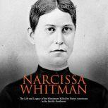 Narcissa Whitman: The Life and Legacy of the Missionary Killed by Native Americans in the Pacific Northwest, Charles River Editors