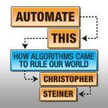 Automate This How Algorithms Came to Rule Our World, Christopher Steiner