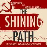The Shining Path Love, Madness, and Revolution in the Andes, Miguel La Serna