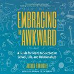 Embracing the Awkward A Guide for Teens to Succeed at School, Life and Relationships, Joshua Rodriguez