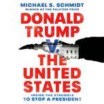 Donald Trump v. The United States Inside the Struggle to Stop a President, Michael S. Schmidt