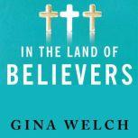 In the Land of Believers An Outsider's Extraordinary Journey into the Heart of the Evangelical Church, Gina Welch