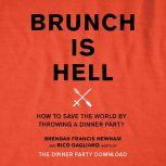 Brunch Is Hell How to Save the World by Throwing a Dinner Party, Brendan Francis Newnam