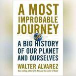 Most Improbable Journey, A A Big History of Our Planet and Ourselves, Walter Alvarez