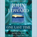 One Last Time A Psychic Medium Speaks to Those We Have Loved and Lost, John Edward