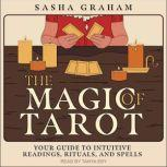 The Magic of Tarot Your Guide to Intuitive Readings, Rituals, and Spells, Sasha Graham