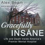 Gracefully Insane Life and Death Inside America's Premier Mental Hospital, Alex Beam