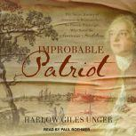 Improbable Patriot The Secret History of Monsieur de Beaumarchais, the French Playwright Who Saved the American Revolution, Harlow Giles Unger