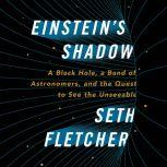 Einstein's Shadow A Black Hole, a Band of Astronomers, and the Quest to See the Unseeable, Seth Fletcher